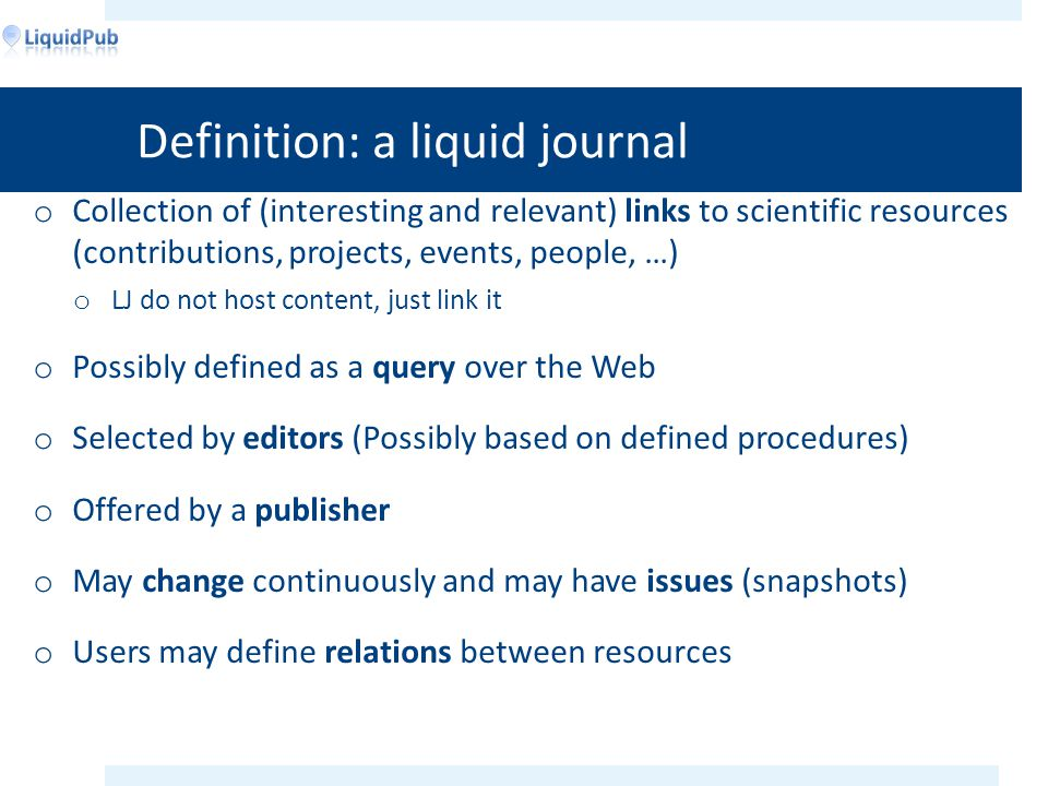 Definition: a liquid journal o Collection of (interesting and relevant) links to scientific resources (contributions, projects, events, people, …) o LJ do not host content, just link it o Possibly defined as a query over the Web o Selected by editors (Possibly based on defined procedures) o Offered by a publisher o May change continuously and may have issues (snapshots) o Users may define relations between resources