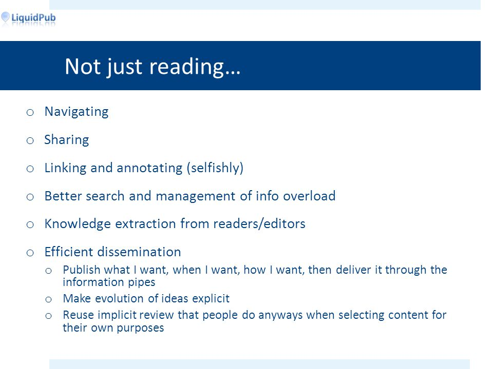 Not just reading… o Navigating o Sharing o Linking and annotating (selfishly) o Better search and management of info overload o Knowledge extraction from readers/editors o Efficient dissemination o Publish what I want, when I want, how I want, then deliver it through the information pipes o Make evolution of ideas explicit o Reuse implicit review that people do anyways when selecting content for their own purposes