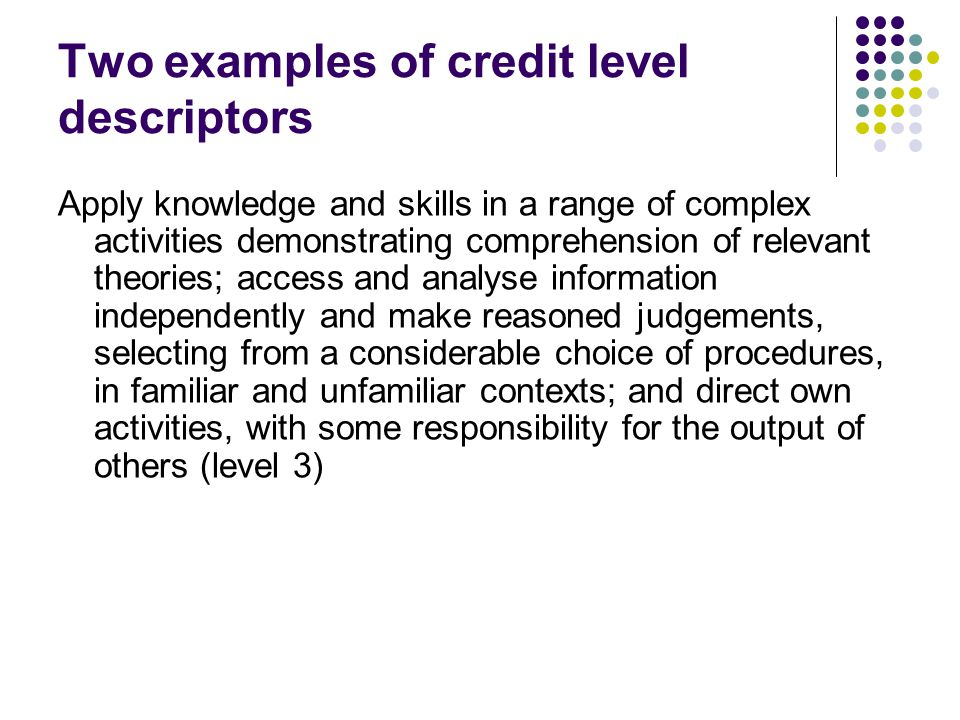 Two examples of credit level descriptors Apply knowledge and skills in a range of complex activities demonstrating comprehension of relevant theories; access and analyse information independently and make reasoned judgements, selecting from a considerable choice of procedures, in familiar and unfamiliar contexts; and direct own activities, with some responsibility for the output of others (level 3)