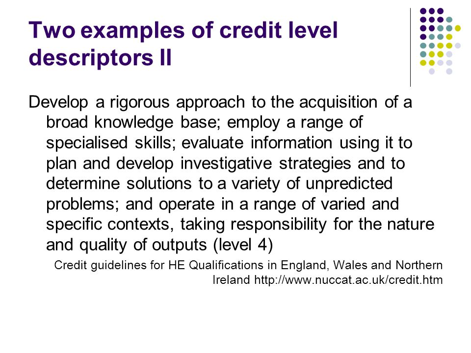 Two examples of credit level descriptors II Develop a rigorous approach to the acquisition of a broad knowledge base; employ a range of specialised skills; evaluate information using it to plan and develop investigative strategies and to determine solutions to a variety of unpredicted problems; and operate in a range of varied and specific contexts, taking responsibility for the nature and quality of outputs (level 4) Credit guidelines for HE Qualifications in England, Wales and Northern Ireland
