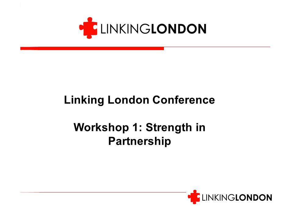 Linking London Conference Workshop 1: Strength in Partnership