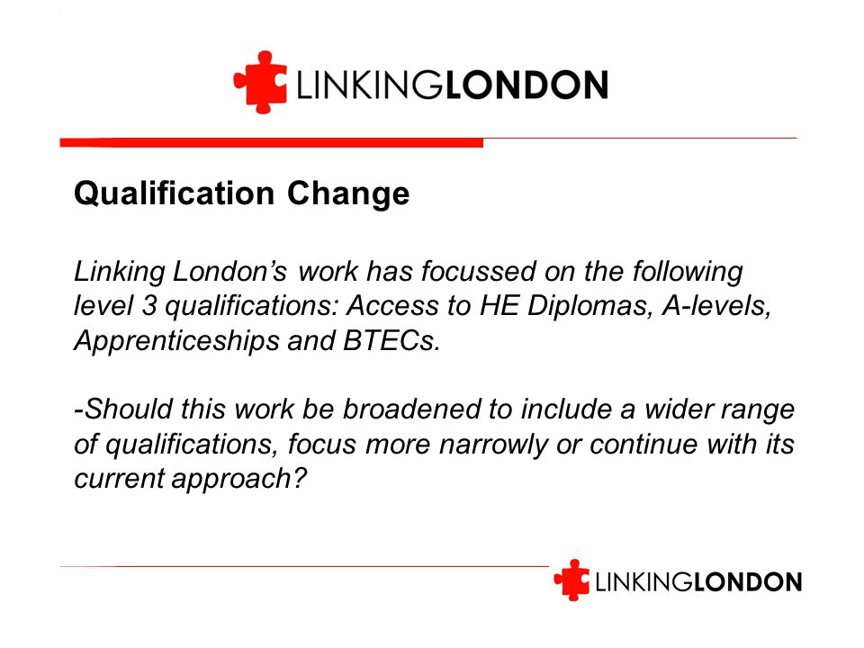 Qualification Change Linking London's work has focussed on the following level 3 qualifications: Access to HE Diplomas, A-levels, Apprenticeships and BTECs.