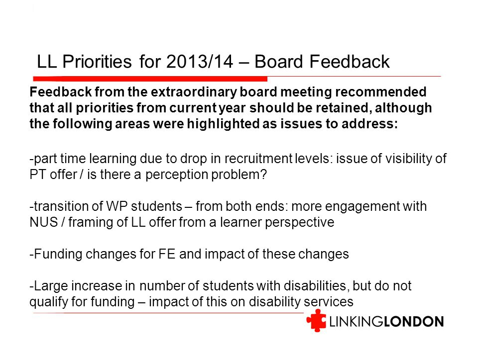 LL Priorities for 2013/14 – Board Feedback Feedback from the extraordinary board meeting recommended that all priorities from current year should be retained, although the following areas were highlighted as issues to address: -part time learning due to drop in recruitment levels: issue of visibility of PT offer / is there a perception problem.