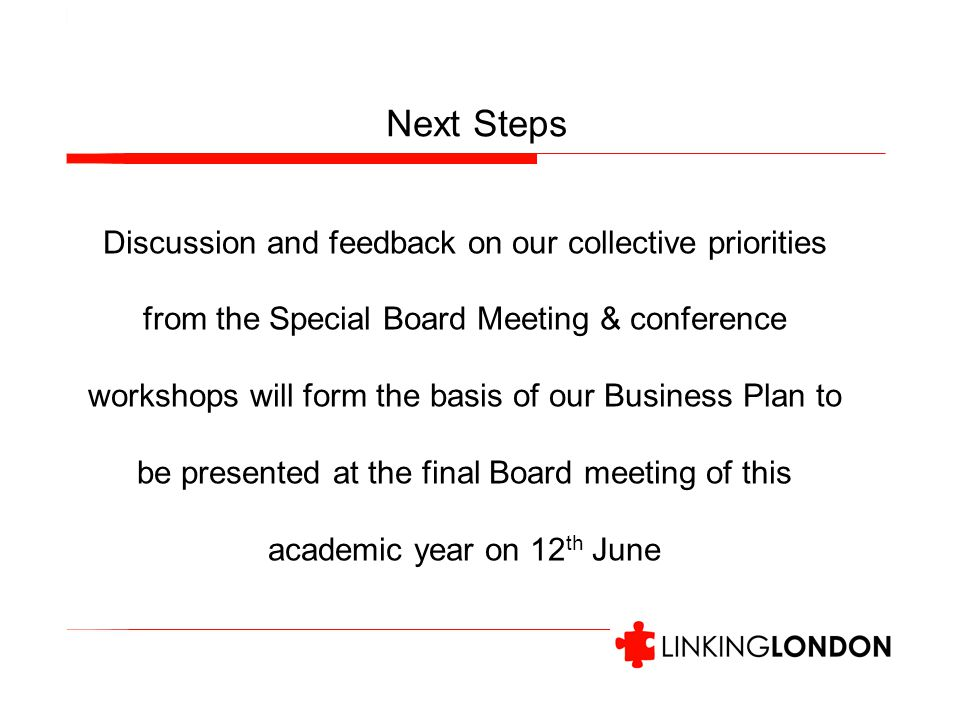 Next Steps Discussion and feedback on our collective priorities from the Special Board Meeting & conference workshops will form the basis of our Business Plan to be presented at the final Board meeting of this academic year on 12 th June