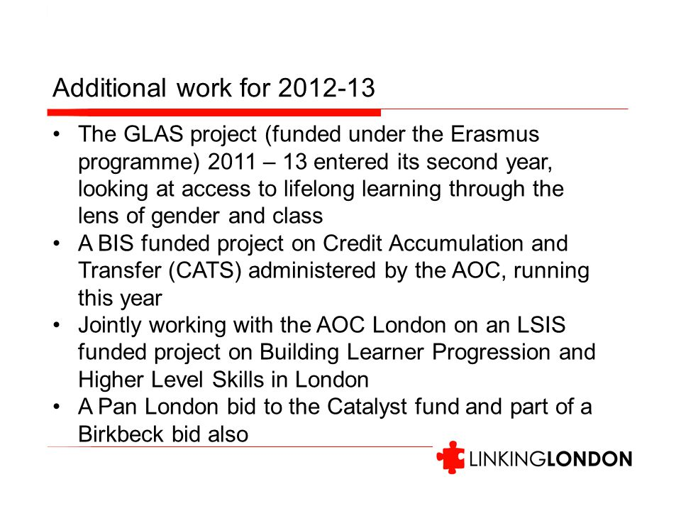 Additional work for 2012-13 The GLAS project (funded under the Erasmus programme) 2011 – 13 entered its second year, looking at access to lifelong learning through the lens of gender and class A BIS funded project on Credit Accumulation and Transfer (CATS) administered by the AOC, running this year Jointly working with the AOC London on an LSIS funded project on Building Learner Progression and Higher Level Skills in London A Pan London bid to the Catalyst fund and part of a Birkbeck bid also