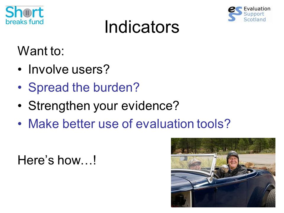 Indicators Want to: Involve users. Spread the burden.