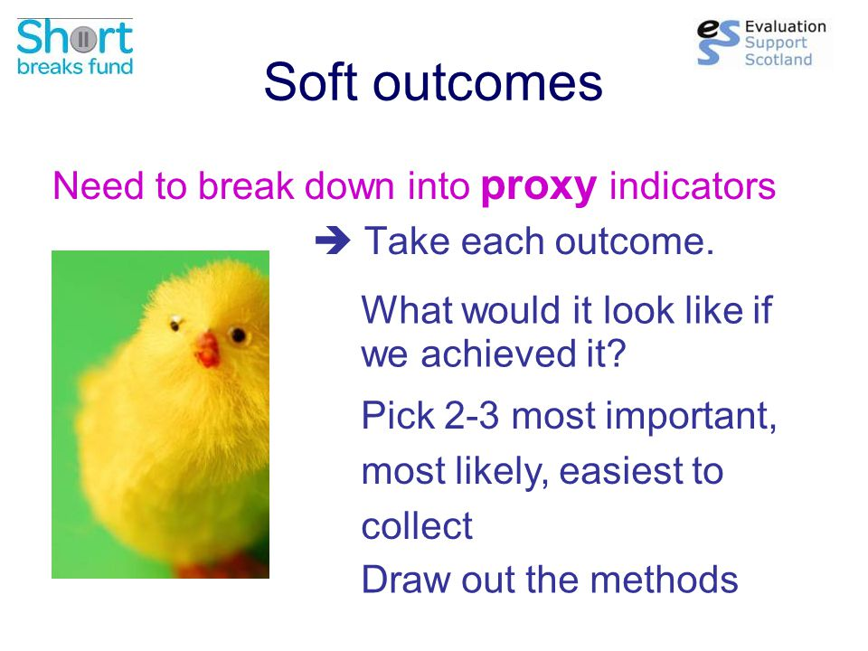 Soft outcomes Need to break down into proxy indicators  Take each outcome.