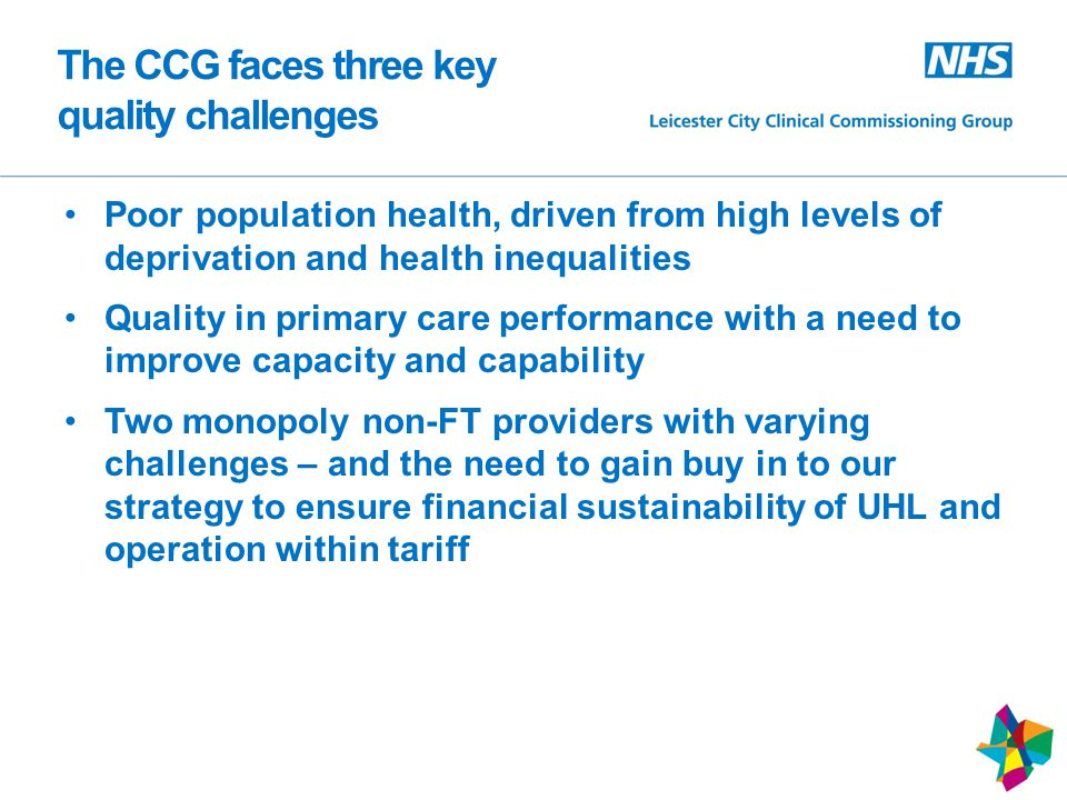 The CCG faces three key quality challenges Poor population health, driven from high levels of deprivation and health inequalities Quality in primary care performance with a need to improve capacity and capability Two monopoly non-FT providers with varying challenges – and the need to gain buy in to our strategy to ensure financial sustainability of UHL and operation within tariff 12