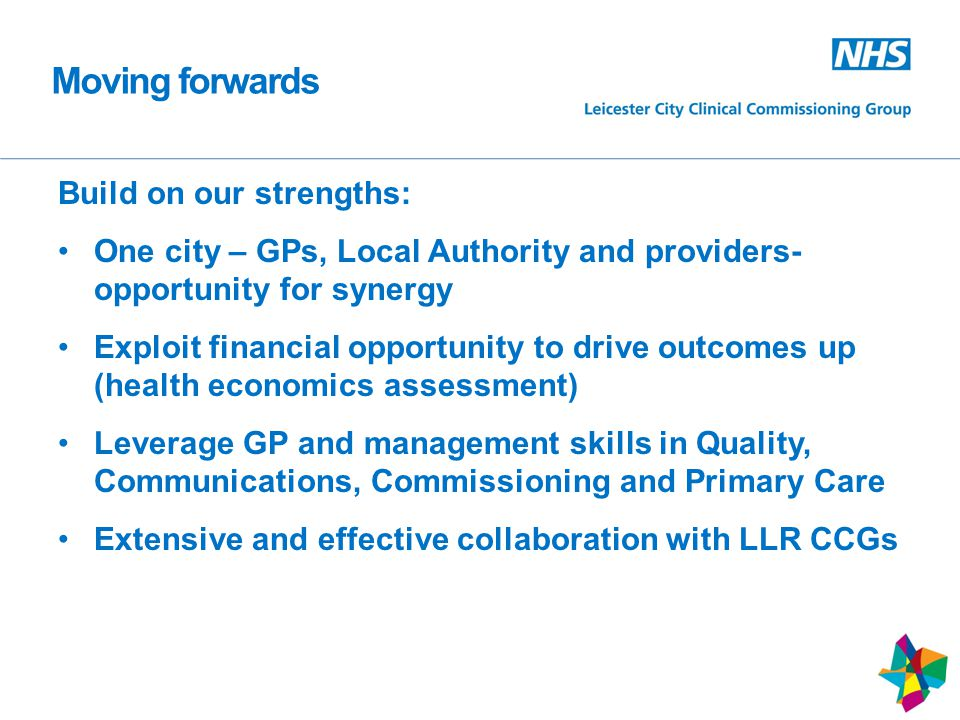 Moving forwards Build on our strengths: One city – GPs, Local Authority and providers- opportunity for synergy Exploit financial opportunity to drive outcomes up (health economics assessment) Leverage GP and management skills in Quality, Communications, Commissioning and Primary Care Extensive and effective collaboration with LLR CCGs