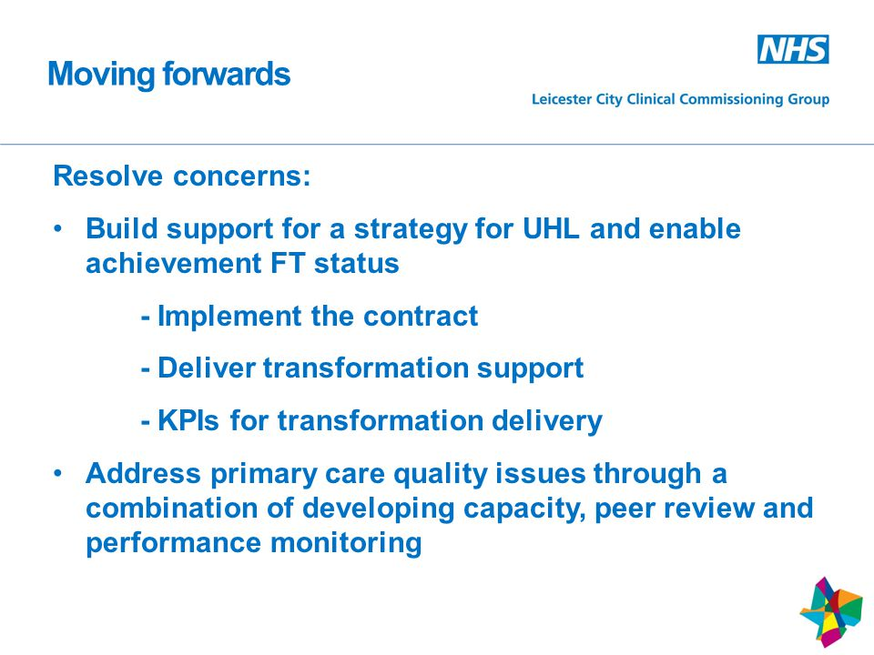 Resolve concerns: Build support for a strategy for UHL and enable achievement FT status - Implement the contract - Deliver transformation support - KPIs for transformation delivery Address primary care quality issues through a combination of developing capacity, peer review and performance monitoring Moving forwards