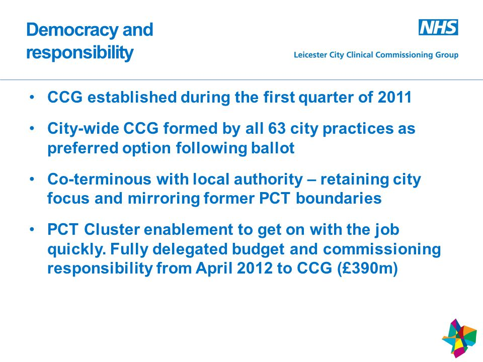 Democracy and responsibility CCG established during the first quarter of 2011 City-wide CCG formed by all 63 city practices as preferred option following ballot Co-terminous with local authority – retaining city focus and mirroring former PCT boundaries PCT Cluster enablement to get on with the job quickly.
