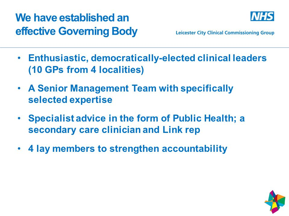 We have established an effective Governing Body Enthusiastic, democratically-elected clinical leaders (10 GPs from 4 localities) A Senior Management Team with specifically selected expertise Specialist advice in the form of Public Health; a secondary care clinician and Link rep 4 lay members to strengthen accountability 6