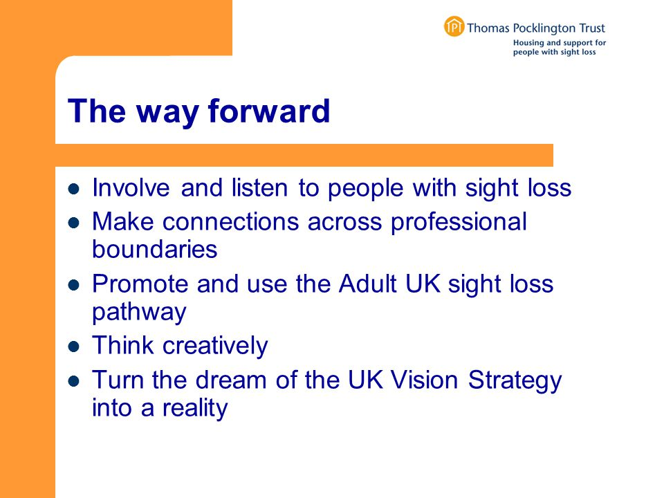 The way forward Involve and listen to people with sight loss Make connections across professional boundaries Promote and use the Adult UK sight loss pathway Think creatively Turn the dream of the UK Vision Strategy into a reality