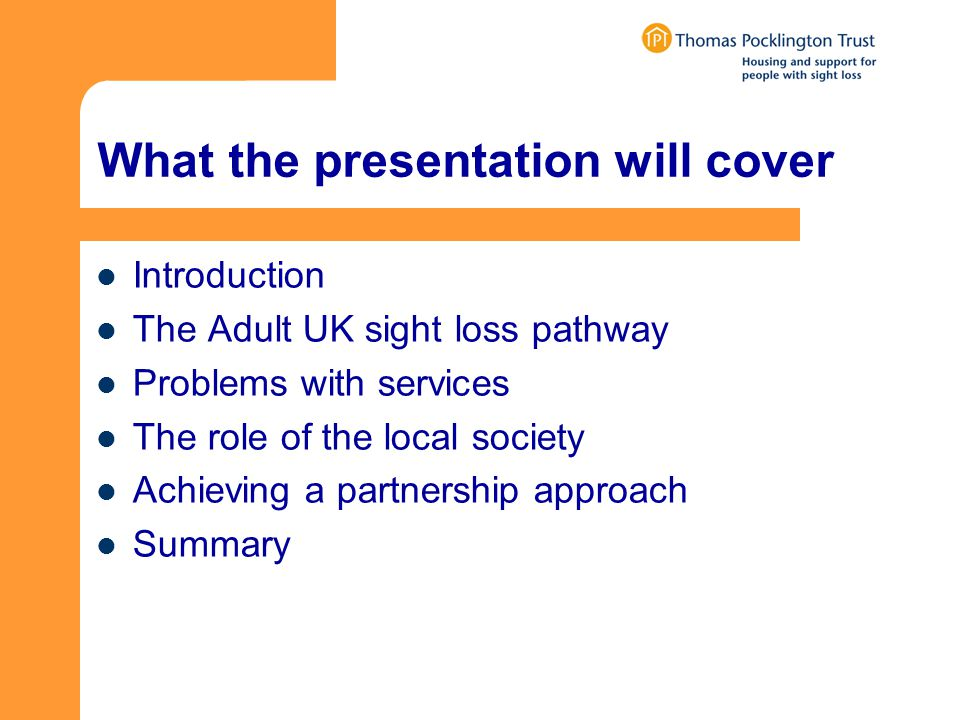What the presentation will cover Introduction The Adult UK sight loss pathway Problems with services The role of the local society Achieving a partnership approach Summary