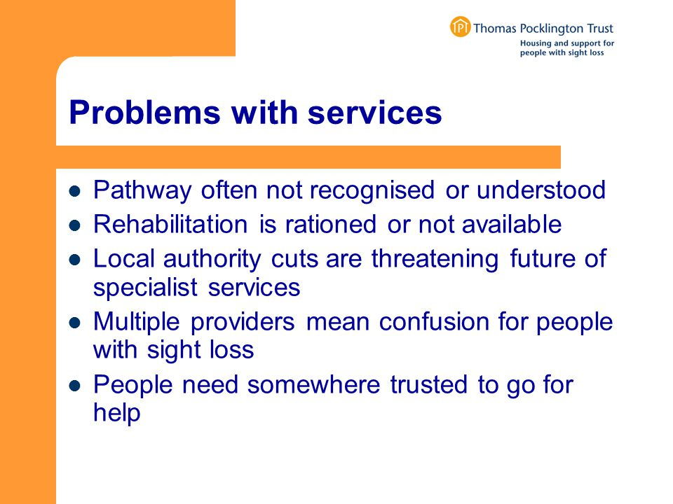 Problems with services Pathway often not recognised or understood Rehabilitation is rationed or not available Local authority cuts are threatening future of specialist services Multiple providers mean confusion for people with sight loss People need somewhere trusted to go for help
