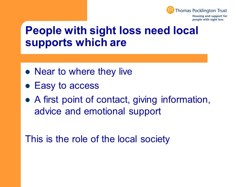 People with sight loss need local supports which are Near to where they live Easy to access A first point of contact, giving information, advice and emotional support This is the role of the local society