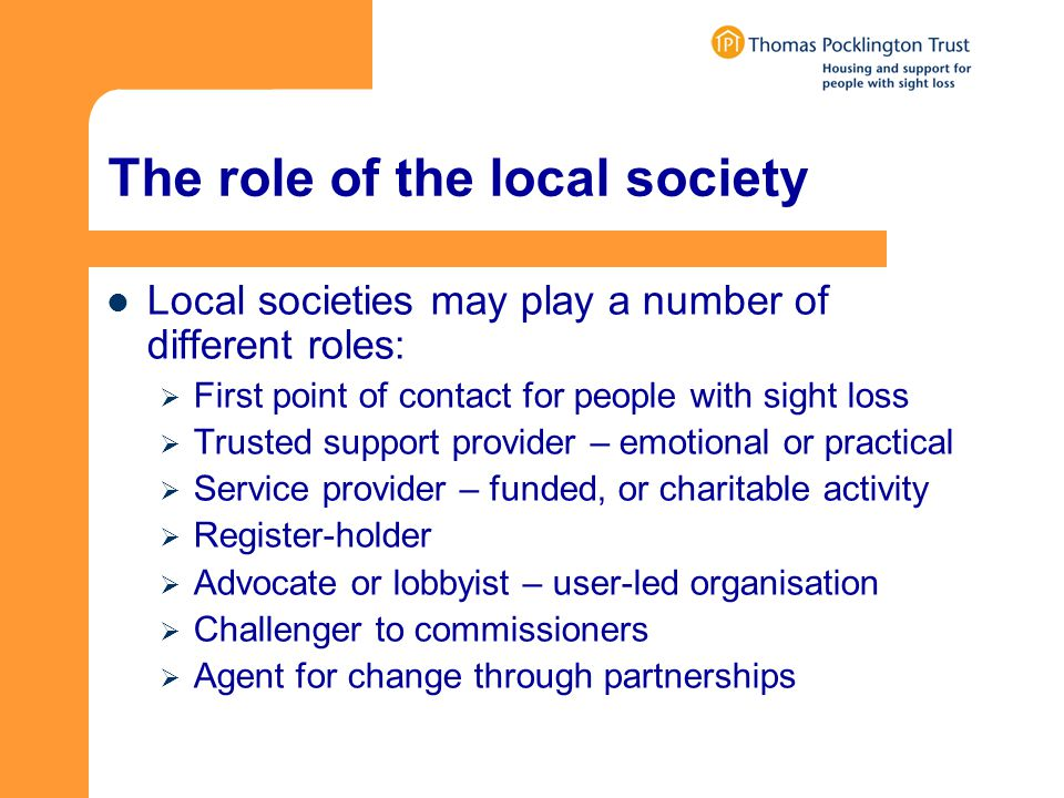 The role of the local society Local societies may play a number of different roles:  First point of contact for people with sight loss  Trusted support provider – emotional or practical  Service provider – funded, or charitable activity  Register-holder  Advocate or lobbyist – user-led organisation  Challenger to commissioners  Agent for change through partnerships