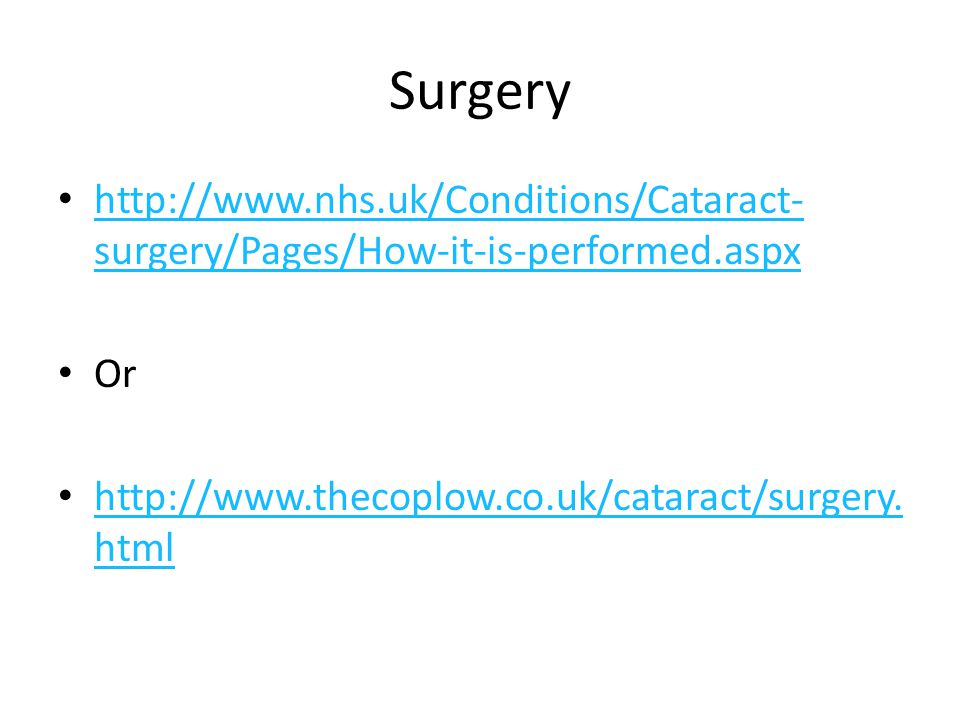 Surgery http://www.nhs.uk/Conditions/Cataract- surgery/Pages/How-it-is-performed.aspx http://www.nhs.uk/Conditions/Cataract- surgery/Pages/How-it-is-performed.aspx Or http://www.thecoplow.co.uk/cataract/surgery.