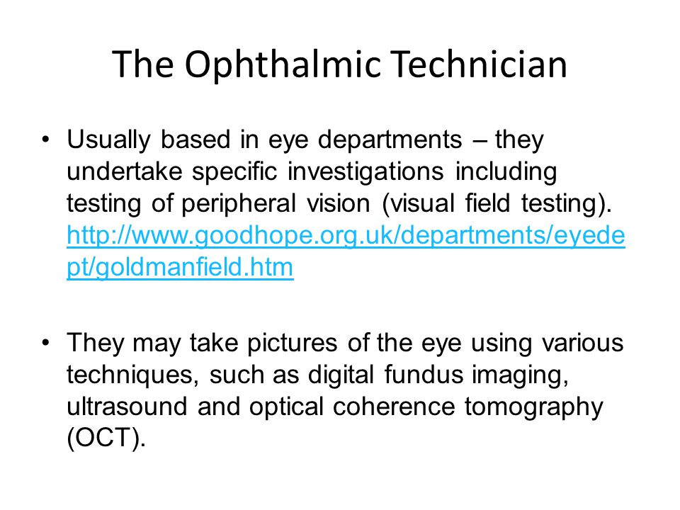 The Ophthalmic Technician Usually based in eye departments – they undertake specific investigations including testing of peripheral vision (visual field testing).