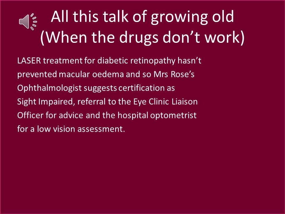 All this talk of growing old (When the drugs don't work) LASER treatment for diabetic retinopathy hasn't prevented macular oedema and so Mrs Rose's Ophthalmologist suggests certification as Sight Impaired, referral to the Eye Clinic Liaison Officer for advice and the hospital optometrist for a low vision assessment.