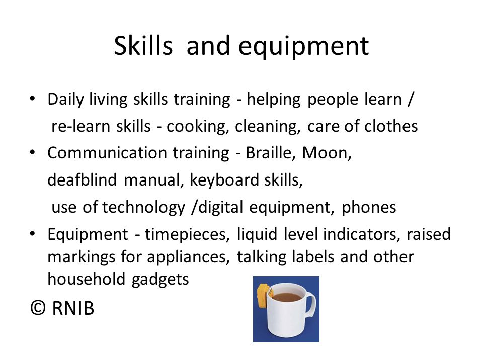 Skills and equipment Daily living skills training - helping people learn / re-learn skills - cooking, cleaning, care of clothes Communication training - Braille, Moon, deafblind manual, keyboard skills, use of technology /digital equipment, phones Equipment - timepieces, liquid level indicators, raised markings for appliances, talking labels and other household gadgets © RNIB