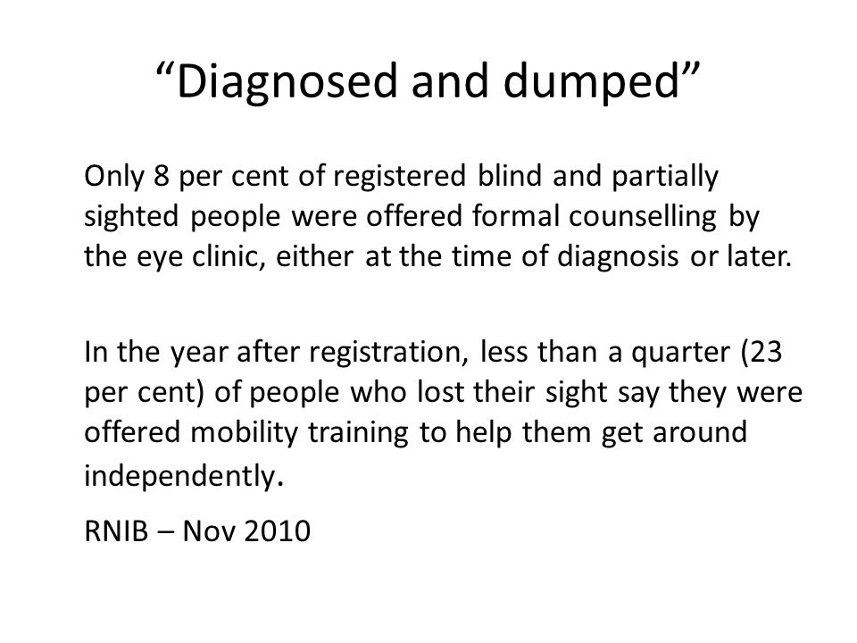 Diagnosed and dumped Only 8 per cent of registered blind and partially sighted people were offered formal counselling by the eye clinic, either at the time of diagnosis or later.