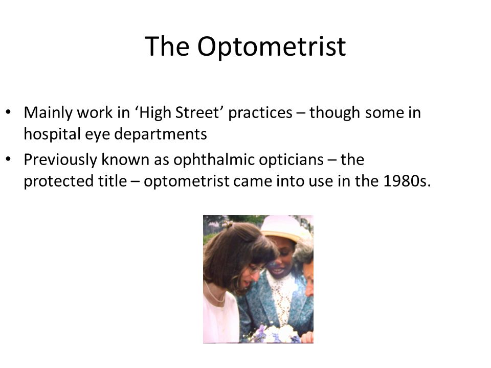 The Optometrist Mainly work in 'High Street' practices – though some in hospital eye departments Previously known as ophthalmic opticians – the protected title – optometrist came into use in the 1980s.