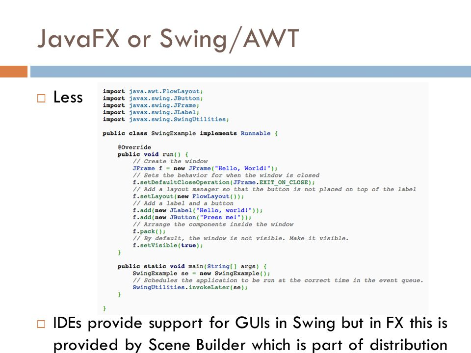 JavaFX or Swing/AWT  Less  IDEs provide support for GUIs in Swing but in FX this is provided by Scene Builder which is part of distribution