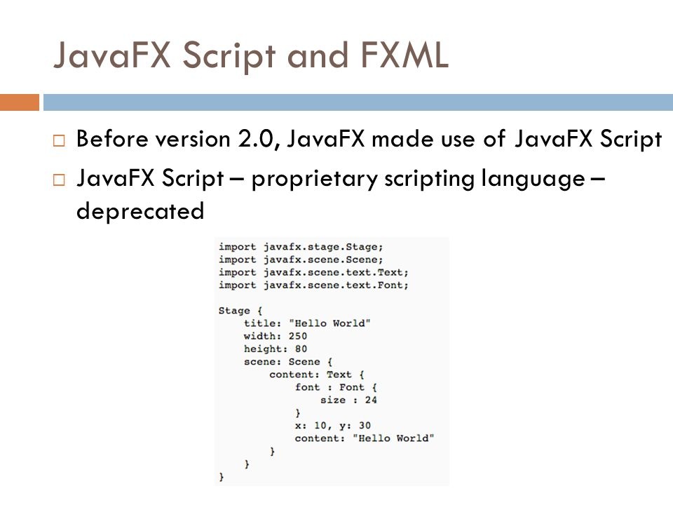 JavaFX Script and FXML  Before version 2.0, JavaFX made use of JavaFX Script  JavaFX Script – proprietary scripting language – deprecated