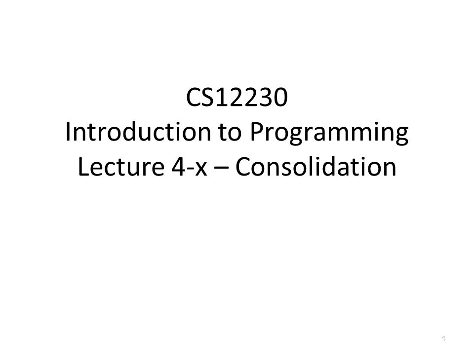 CS12230 Introduction to Programming Lecture 4-x – Consolidation 1