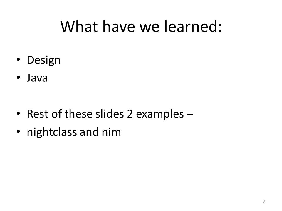What have we learned: Design Java Rest of these slides 2 examples – nightclass and nim 2