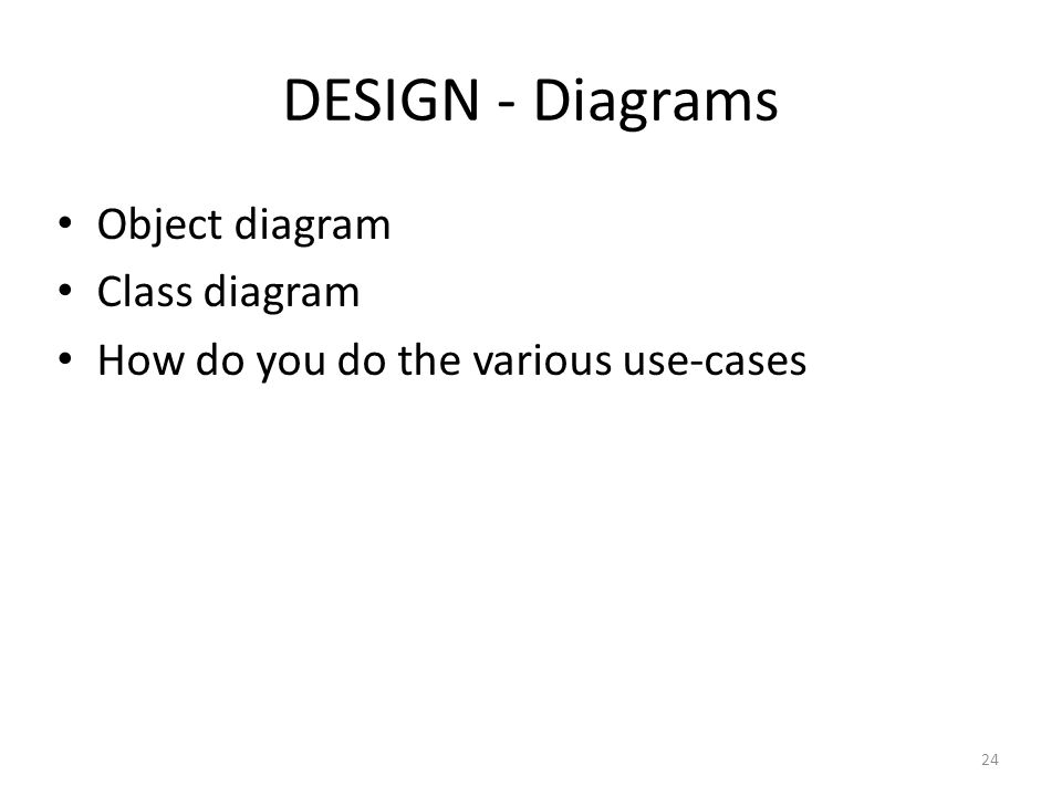 DESIGN - Diagrams 24 Object diagram Class diagram How do you do the various use-cases