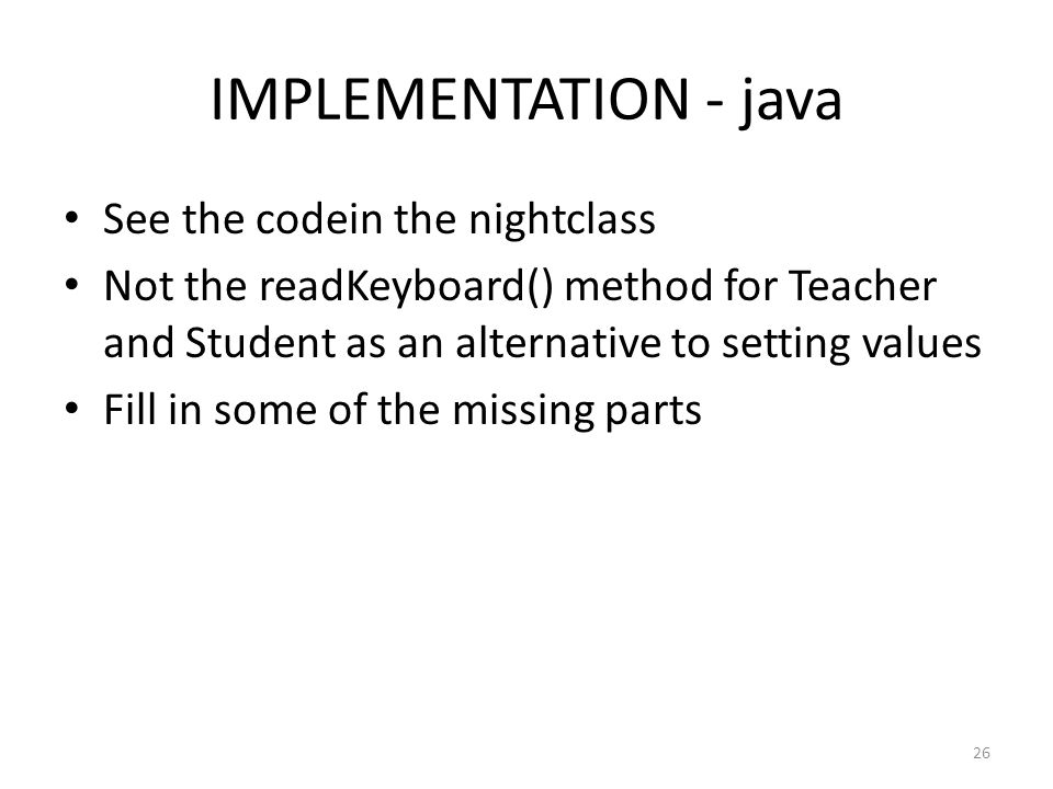 IMPLEMENTATION - java 26 See the codein the nightclass Not the readKeyboard() method for Teacher and Student as an alternative to setting values Fill in some of the missing parts