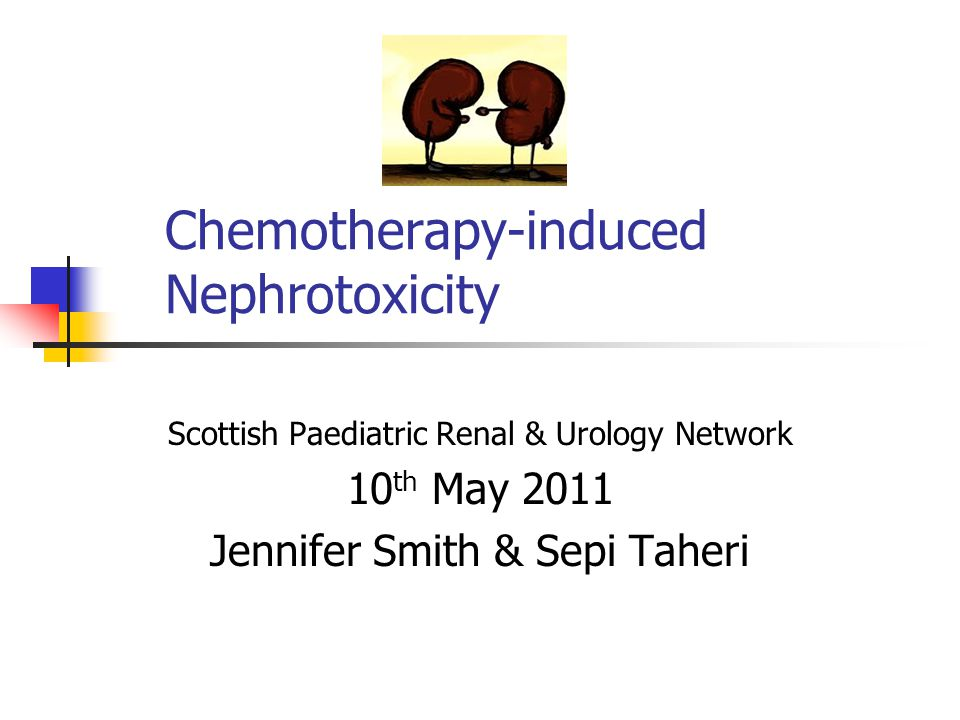 Chemotherapy-induced Nephrotoxicity Scottish Paediatric Renal & Urology Network 10 th May 2011 Jennifer Smith & Sepi Taheri