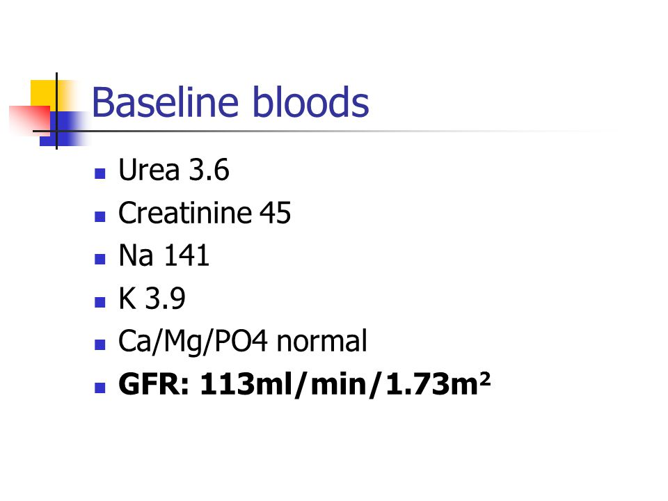 Baseline bloods Urea 3.6 Creatinine 45 Na 141 K 3.9 Ca/Mg/PO4 normal GFR: 113ml/min/1.73m 2