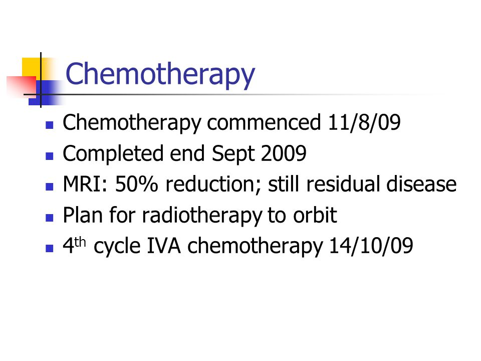 Chemotherapy Chemotherapy commenced 11/8/09 Completed end Sept 2009 MRI: 50% reduction; still residual disease Plan for radiotherapy to orbit 4 th cycle IVA chemotherapy 14/10/09