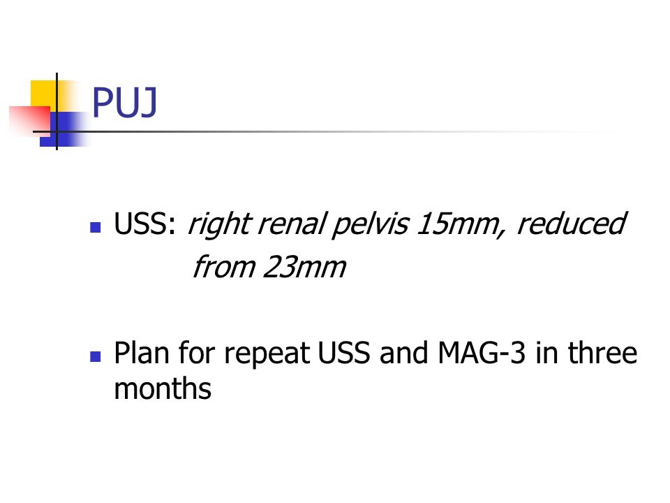 PUJ USS: right renal pelvis 15mm, reduced from 23mm Plan for repeat USS and MAG-3 in three months
