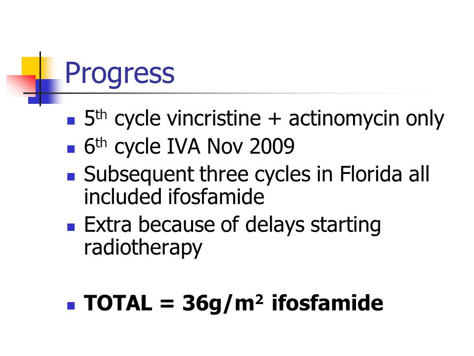 Progress 5 th cycle vincristine + actinomycin only 6 th cycle IVA Nov 2009 Subsequent three cycles in Florida all included ifosfamide Extra because of delays starting radiotherapy TOTAL = 36g/m 2 ifosfamide
