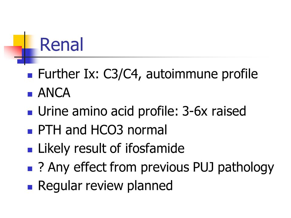 Renal Further Ix: C3/C4, autoimmune profile ANCA Urine amino acid profile: 3-6x raised PTH and HCO3 normal Likely result of ifosfamide .