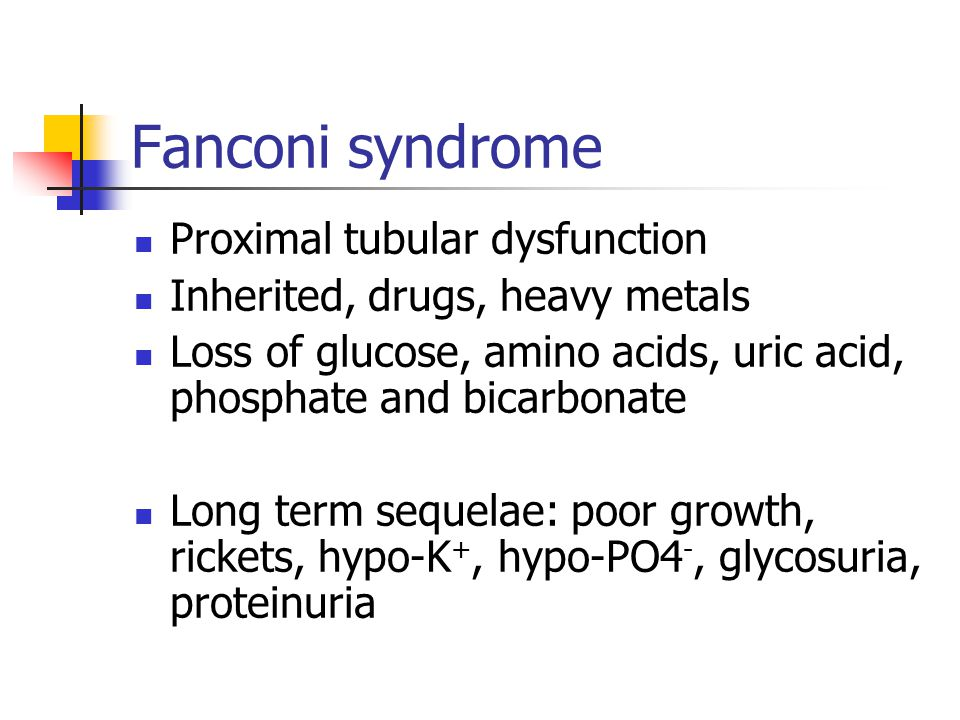 Fanconi syndrome Proximal tubular dysfunction Inherited, drugs, heavy metals Loss of glucose, amino acids, uric acid, phosphate and bicarbonate Long term sequelae: poor growth, rickets, hypo-K +, hypo-PO4 -, glycosuria, proteinuria