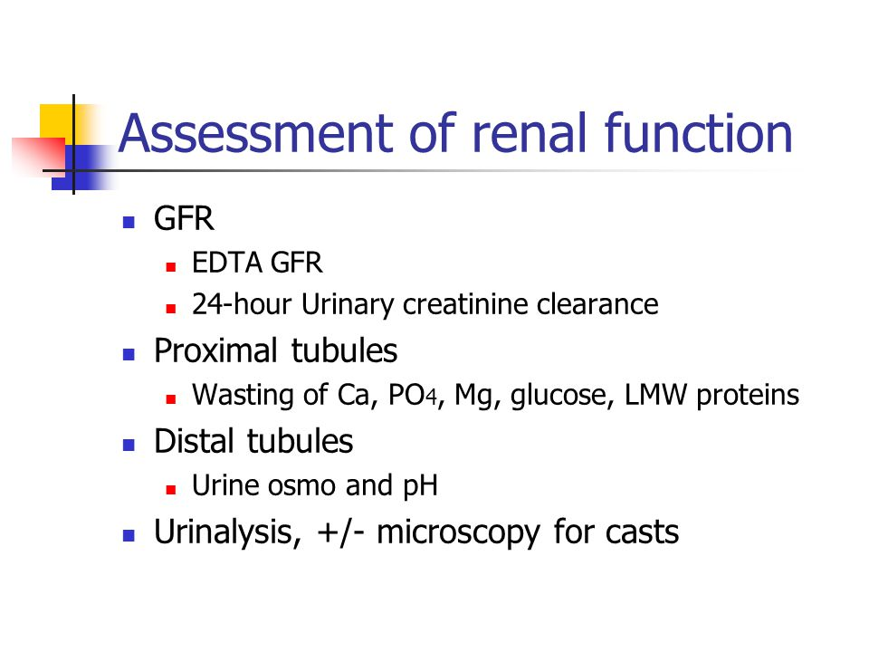 Assessment of renal function GFR EDTA GFR 24-hour Urinary creatinine clearance Proximal tubules Wasting of Ca, PO 4, Mg, glucose, LMW proteins Distal tubules Urine osmo and pH Urinalysis, +/- microscopy for casts