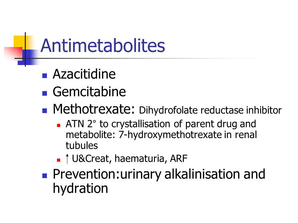 Antimetabolites Azacitidine Gemcitabine Methotrexate: Dihydrofolate reductase inhibitor ATN 2° to crystallisation of parent drug and metabolite: 7-hydroxymethotrexate in renal tubules U&Creat, haematuria, ARF Prevention:urinary alkalinisation and hydration