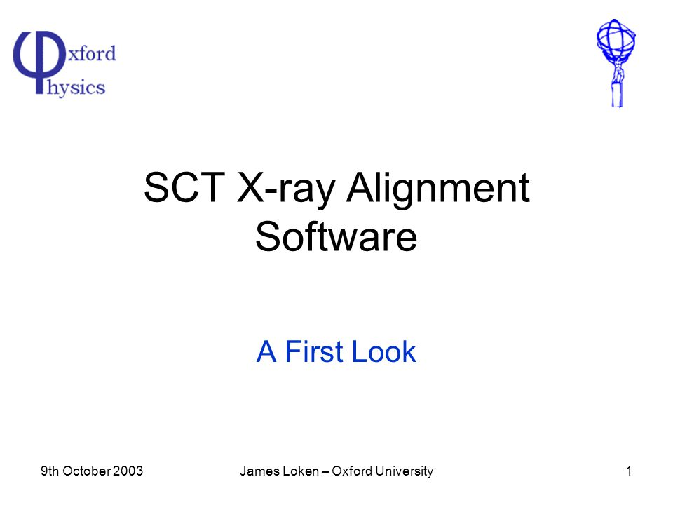 9th October 2003James Loken – Oxford University1 SCT X-ray Alignment Software A First Look