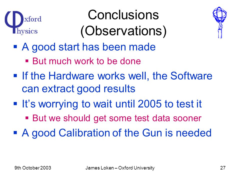 9th October 2003James Loken – Oxford University27 Conclusions (Observations)  A good start has been made  But much work to be done  If the Hardware works well, the Software can extract good results  It's worrying to wait until 2005 to test it  But we should get some test data sooner  A good Calibration of the Gun is needed