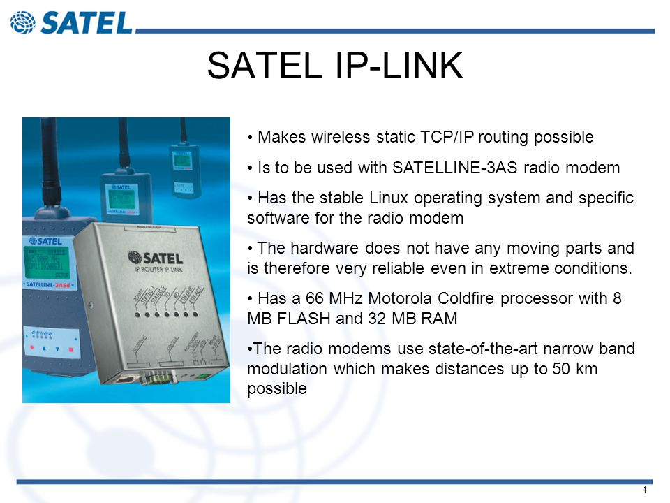 1 SATEL IP-LINK Makes wireless static TCP/IP routing possible Is to be used with SATELLINE-3AS radio modem Has the stable Linux operating system and specific software for the radio modem The hardware does not have any moving parts and is therefore very reliable even in extreme conditions.