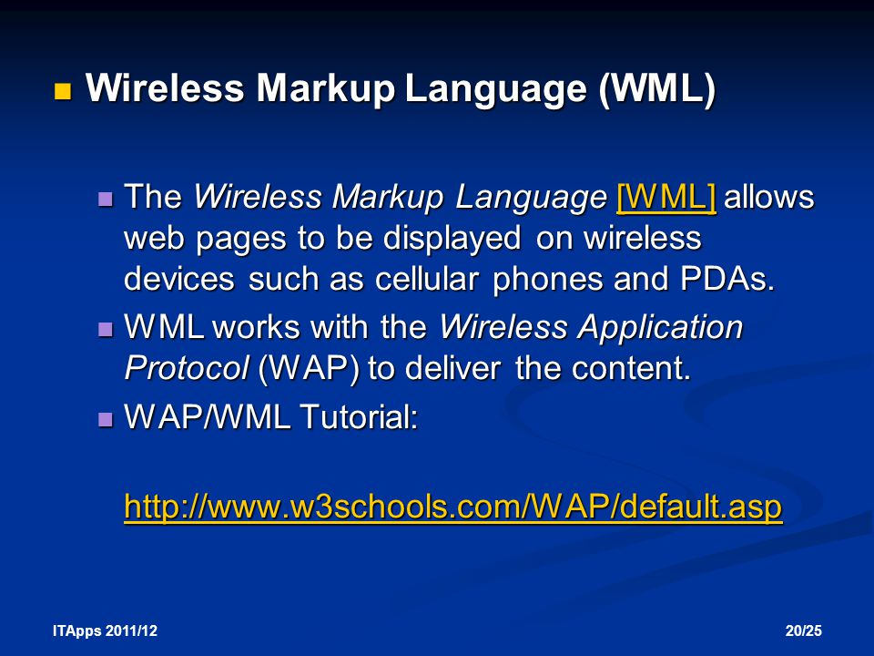 20/25 ITApps 2011/12 Wireless Markup Language (WML) Wireless Markup Language (WML) The Wireless Markup Language [WML] allows web pages to be displayed on wireless devices such as cellular phones and PDAs.