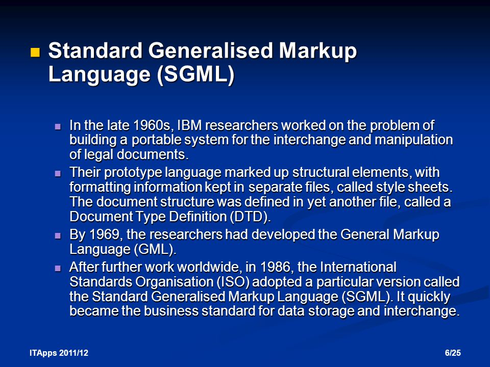 6/25 ITApps 2011/12 Standard Generalised Markup Language (SGML) Standard Generalised Markup Language (SGML) In the late 1960s, IBM researchers worked on the problem of building a portable system for the interchange and manipulation of legal documents.