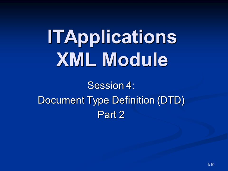 1/19 ITApplications XML Module Session 4: Document Type Definition (DTD) Part 2