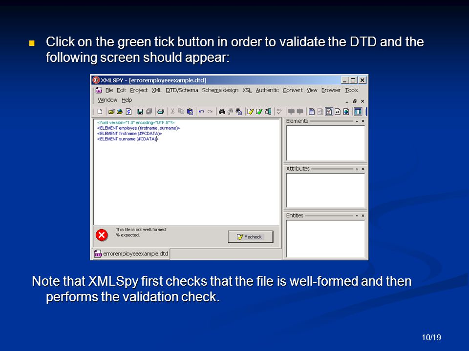 10/19 Click on the green tick button in order to validate the DTD and the following screen should appear: Click on the green tick button in order to validate the DTD and the following screen should appear: Note that XMLSpy first checks that the file is well-formed and then performs the validation check.