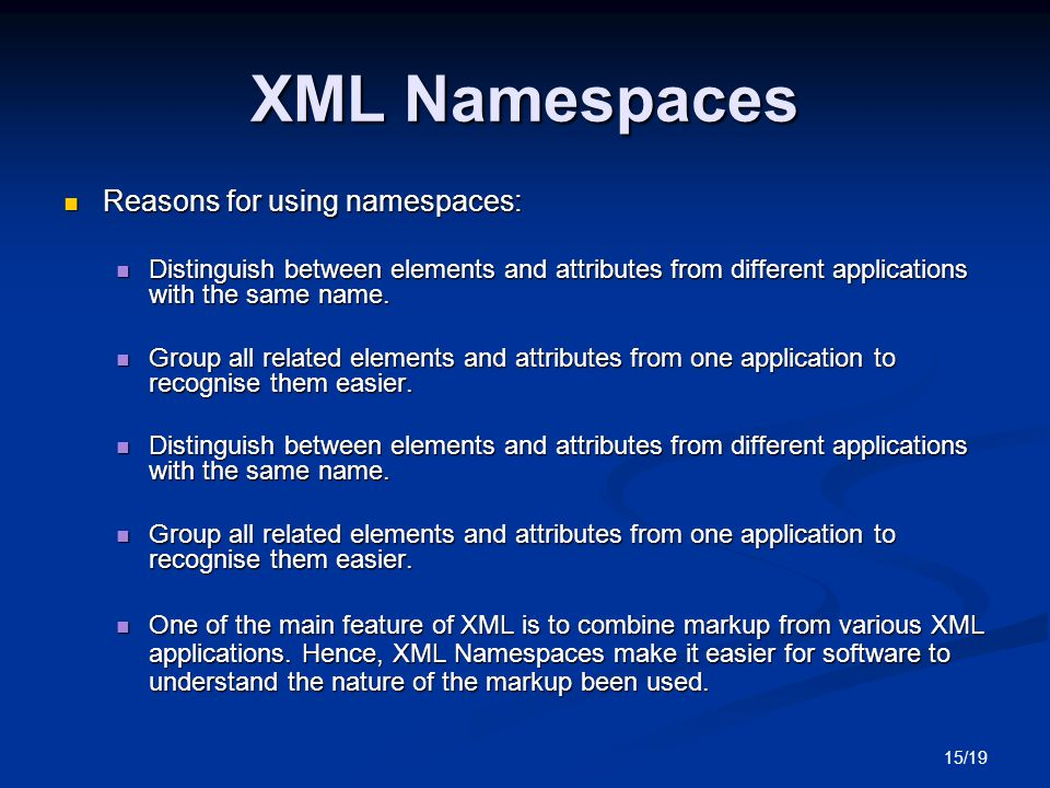 15/19 XML Namespaces Reasons for using namespaces: Reasons for using namespaces: Distinguish between elements and attributes from different applications with the same name.
